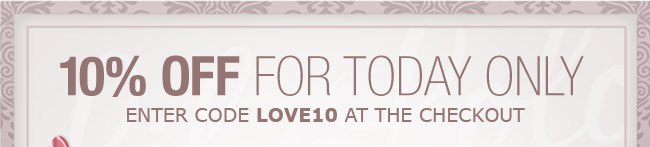 10% OFF FOR TODAY ONLY - ENTER CODE LOVE10 AT THE CHECKOUT